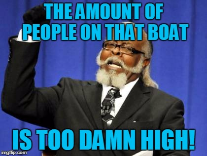 Too Damn High Meme | THE AMOUNT OF PEOPLE ON THAT BOAT IS TOO DAMN HIGH! | image tagged in memes,too damn high | made w/ Imgflip meme maker