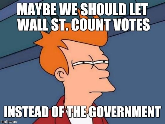 Futurama Fry Meme | MAYBE WE SHOULD LET WALL ST. COUNT VOTES INSTEAD OF THE GOVERNMENT | image tagged in memes,futurama fry | made w/ Imgflip meme maker