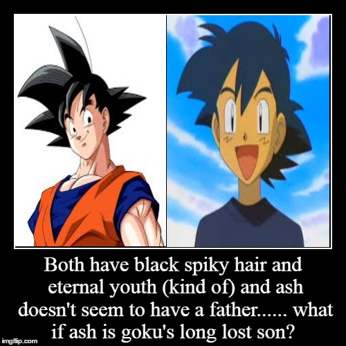 Both have black spiky hair and eternal youth (kind of)and ash doesn't seem to have a father......what if ash is goku's long lost son? | | image tagged in funny,demotivationals | made w/ Imgflip demotivational maker
