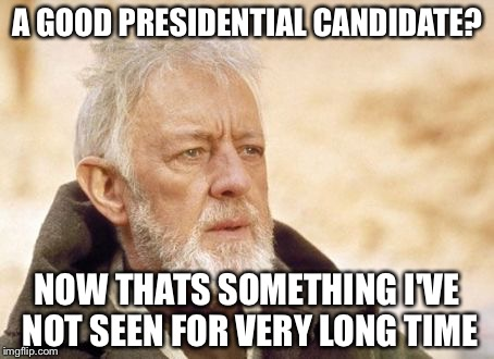 Enough with the jokes, who are the real presidential candidates? |  A GOOD PRESIDENTIAL CANDIDATE? NOW THATS SOMETHING I'VE NOT SEEN FOR VERY LONG TIME | image tagged in memes,obi wan kenobi,presidential candidates,presidential race,president 2016 | made w/ Imgflip meme maker