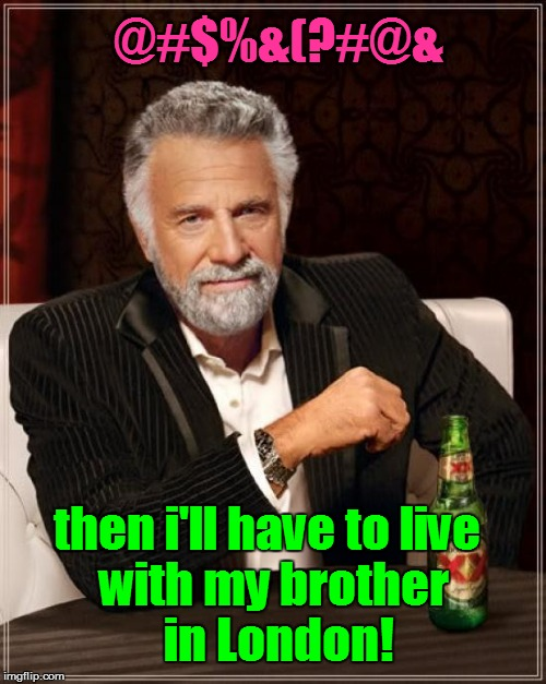The Most Interesting Man In The World Meme | @#$%&(?#@& with my brother in London! then i'll have to live | image tagged in memes,the most interesting man in the world | made w/ Imgflip meme maker