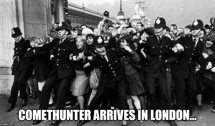 COMETHUNTER ARRIVES IN LONDON... | made w/ Imgflip meme maker