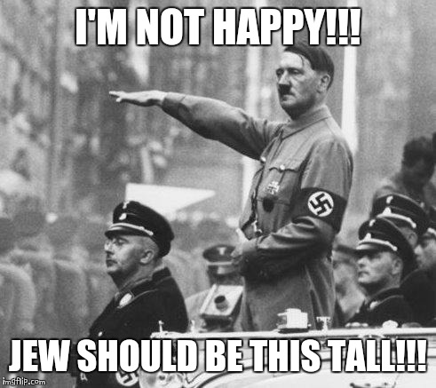 Hitler | I'M NOT HAPPY!!! JEW SHOULD BE THIS TALL!!! | image tagged in hitler | made w/ Imgflip meme maker