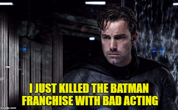 Who is the Hollywood chucklehead that thought this lightweight could pull this role off? | I JUST KILLED THE BATMAN FRANCHISE WITH BAD ACTING | image tagged in batman and superman,memes,ben affleck | made w/ Imgflip meme maker