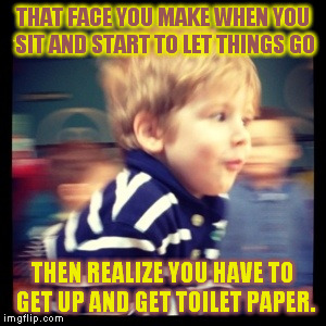 I did this earlier this morning... | THAT FACE YOU MAKE WHEN YOU SIT AND START TO LET THINGS GO THEN REALIZE YOU HAVE TO GET UP AND GET TOILET PAPER. | image tagged in face,kids | made w/ Imgflip meme maker