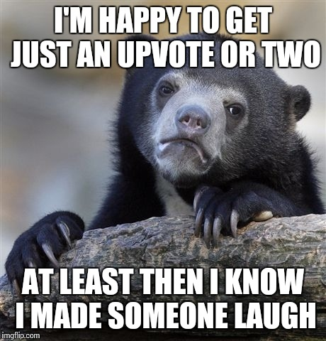 Confession Bear Meme | I'M HAPPY TO GET JUST AN UPVOTE OR TWO AT LEAST THEN I KNOW I MADE SOMEONE LAUGH | image tagged in memes,confession bear | made w/ Imgflip meme maker