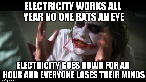 And everybody loses their minds Meme | ELECTRICITY WORKS ALL YEAR NO ONE BATS AN EYE ELECTRICITY GOES DOWN FOR AN HOUR AND EVERYONE LOSES THEIR MINDS | image tagged in memes,and everybody loses their minds | made w/ Imgflip meme maker