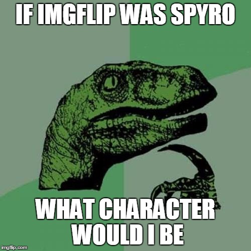 spyro, cynder, malefor, some other dragon | IF IMGFLIP WAS SPYRO WHAT CHARACTER WOULD I BE | image tagged in memes,philosoraptor,spyro,starflight the nightwing,dragon guy,dragon | made w/ Imgflip meme maker