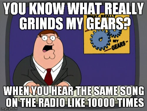 Who the heck is operating these radio stations? | YOU KNOW WHAT REALLY GRINDS MY GEARS? WHEN YOU HEAR THE SAME SONG ON THE RADIO LIKE 10000 TIMES | image tagged in memes,peter griffin news | made w/ Imgflip meme maker