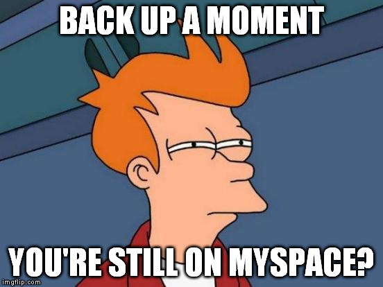 Futurama Fry Meme | BACK UP A MOMENT YOU'RE STILL ON MYSPACE? | image tagged in memes,futurama fry | made w/ Imgflip meme maker