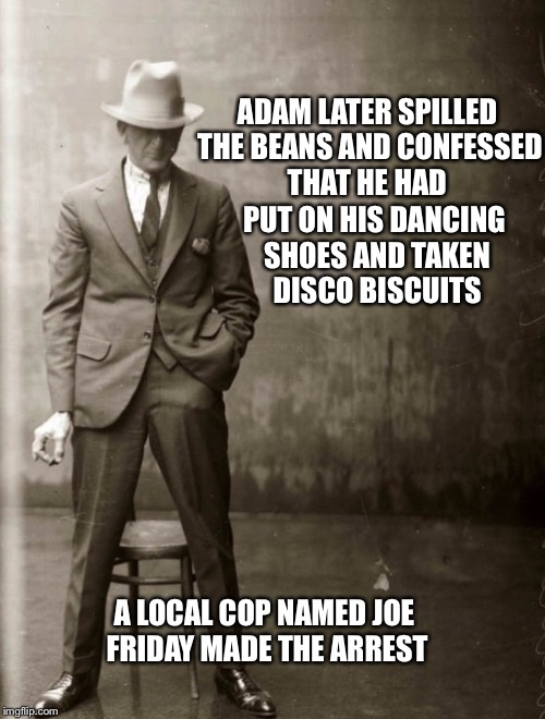 Government Agent Man | ADAM LATER SPILLED THE BEANS AND CONFESSED THAT HE HAD PUT ON HIS DANCING SHOES AND TAKEN DISCO BISCUITS A LOCAL COP NAMED JOE FRIDAY MADE T | image tagged in government agent man | made w/ Imgflip meme maker