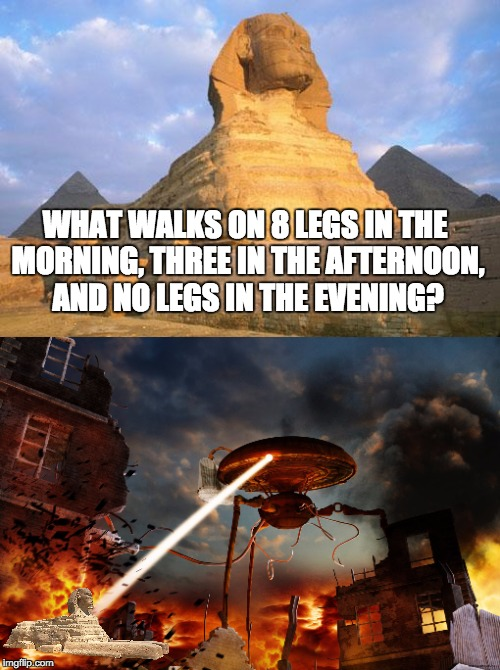 Egyptian gods are based on Martians, y'know | WHAT WALKS ON 8 LEGS IN THE MORNING, THREE IN THE AFTERNOON, AND NO LEGS IN THE EVENING? | image tagged in war of the worlds,sphinx | made w/ Imgflip meme maker