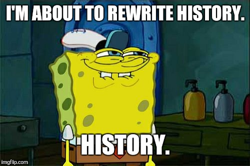 Don't You Squidward Meme | I'M ABOUT TO REWRITE HISTORY. HISTORY. | image tagged in memes,dont you squidward | made w/ Imgflip meme maker