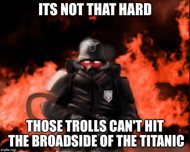 ITS NOT THAT HARD THOSE TROLLS CAN'T HIT THE BROADSIDE OF THE TITANIC | made w/ Imgflip meme maker
