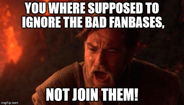 Freaking Sonic Fanbase |  YOU WHERE SUPPOSED TO IGNORE THE BAD FANBASES, NOT JOIN THEM! | image tagged in memes,you were the chosen one star wars | made w/ Imgflip meme maker