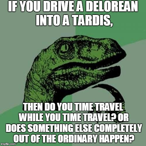 Just putting that out there... | IF YOU DRIVE A DELOREAN INTO A TARDIS, THEN DO YOU TIME TRAVEL WHILE YOU TIME TRAVEL? OR DOES SOMETHING ELSE COMPLETELY OUT OF THE ORDINARY  | image tagged in philosoraptor,delorean,tardis,back to the future,dr who,time travel | made w/ Imgflip meme maker