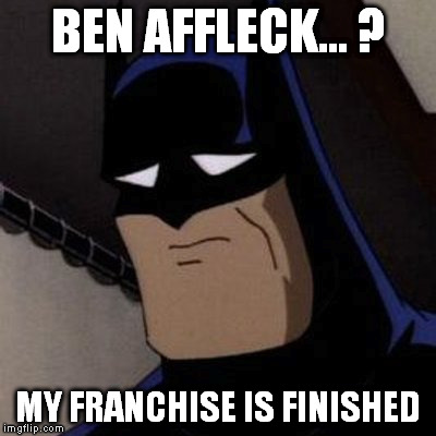 BEN AFFLECK... ? MY FRANCHISE IS FINISHED | made w/ Imgflip meme maker