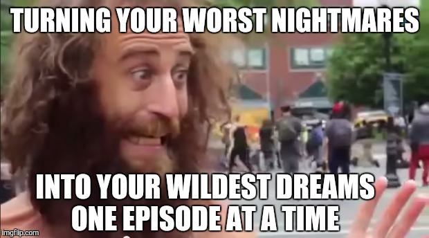 TURNING YOUR WORST NIGHTMARES INTO YOUR WILDEST DREAMS ONE EPISODE AT A TIME | made w/ Imgflip meme maker