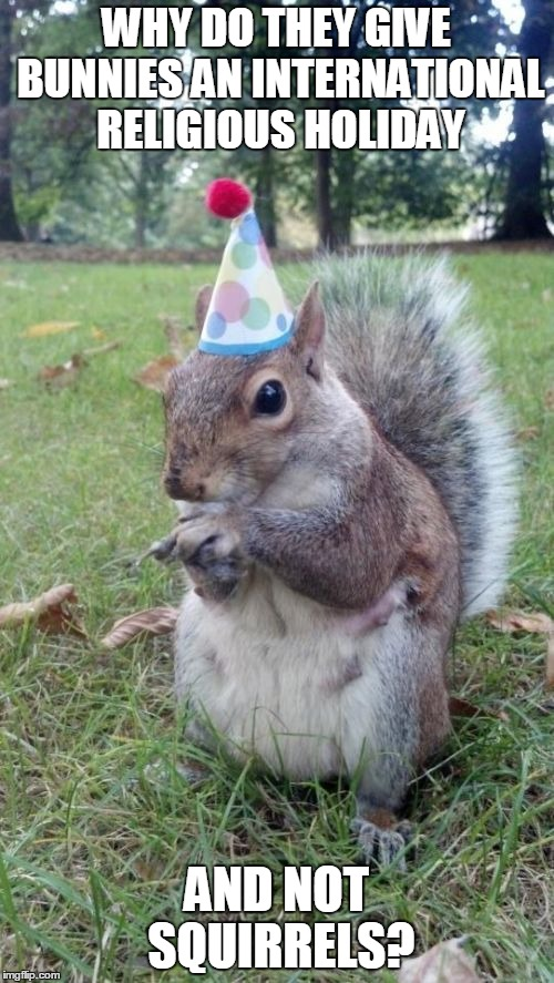 Super Birthday Squirrel |  WHY DO THEY GIVE BUNNIES AN INTERNATIONAL RELIGIOUS HOLIDAY; AND NOT SQUIRRELS? | image tagged in memes,super birthday squirrel | made w/ Imgflip meme maker