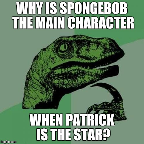 Who lives in rock under the sea? | WHY IS SPONGEBOB THE MAIN CHARACTER WHEN PATRICK IS THE STAR? | image tagged in memes,philosoraptor | made w/ Imgflip meme maker