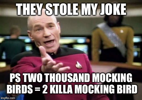 Picard Wtf Meme | THEY STOLE MY JOKE PS TWO THOUSAND MOCKING BIRDS = 2 KILLA MOCKING BIRD | image tagged in memes,picard wtf | made w/ Imgflip meme maker