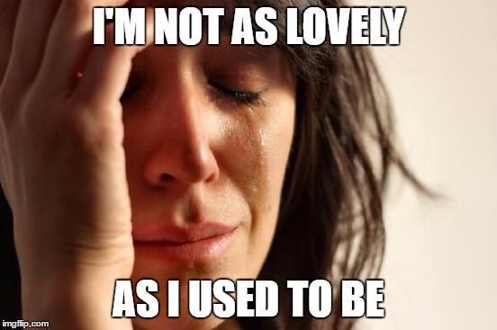 First World Problems Meme | I'M NOT AS LOVELY AS I USED TO BE | image tagged in memes,first world problems | made w/ Imgflip meme maker