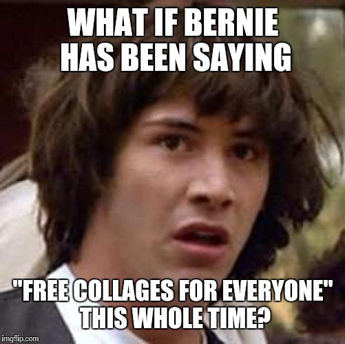 "Conspiracy Keanu Meme | WHAT IF BERNIE HAS BEEN SAYING ""FREE COLLAGES FOR EVERYONE"" THIS WHOLE TIME? 