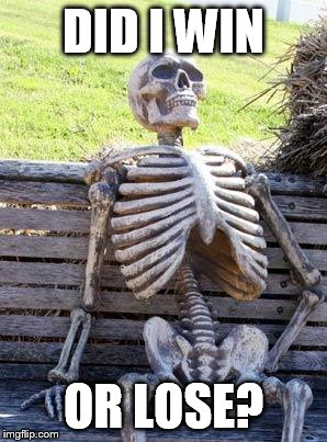 Waiting Skeleton Meme | DID I WIN OR LOSE? | image tagged in memes,waiting skeleton | made w/ Imgflip meme maker
