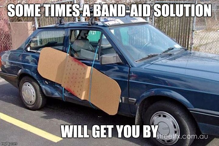 SOME TIMES A BAND-AID SOLUTION WILL GET YOU BY | made w/ Imgflip meme maker