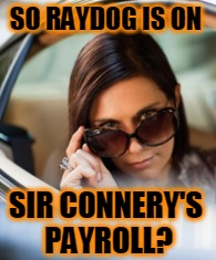 SO RAYDOG IS ON SIR CONNERY'S PAYROLL? | made w/ Imgflip meme maker