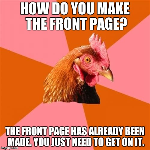 Anti Joke Chicken |  HOW DO YOU MAKE THE FRONT PAGE? THE FRONT PAGE HAS ALREADY BEEN MADE. YOU JUST NEED TO GET ON IT. | image tagged in memes,anti joke chicken | made w/ Imgflip meme maker