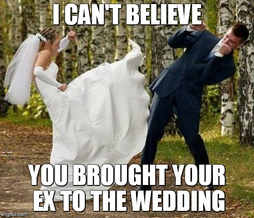 Angry Bride | I CAN'T BELIEVE YOU BROUGHT YOUR EX TO THE WEDDING | image tagged in memes,angry bride | made w/ Imgflip meme maker