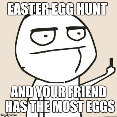EASTER EGG HUNT; AND YOUR FRIEND HAS THE MOST EGGS | image tagged in middle finger | made w/ Imgflip meme maker