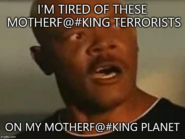 i'm tired |  I'M TIRED OF THESE MOTHERF@#KING TERRORISTS; ON MY MOTHERF@#KING PLANET | image tagged in i'm tired | made w/ Imgflip meme maker