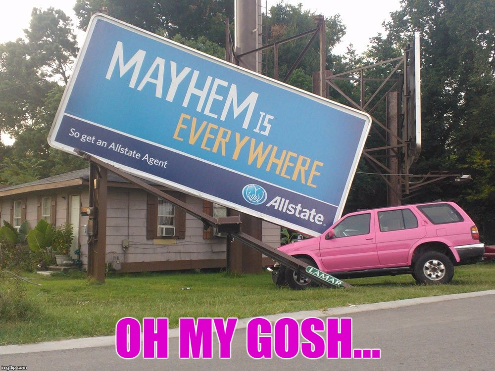 Words Can't Describe How Funny This Is | OH MY GOSH... | image tagged in memes,mayhem,allstate,funny car crash,pink,commercial | made w/ Imgflip meme maker