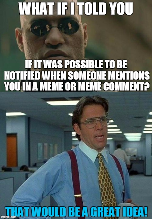 Please If You Want This To Happen, Let The Mods Hear It | WHAT IF I TOLD YOU IF IT WAS POSSIBLE TO BE NOTIFIED WHEN SOMEONE MENTIONS YOU IN A MEME OR MEME COMMENT? THAT WOULD BE A GREAT IDEA! | image tagged in memes,imgflip,mods,helping,meme comments,meme | made w/ Imgflip meme maker