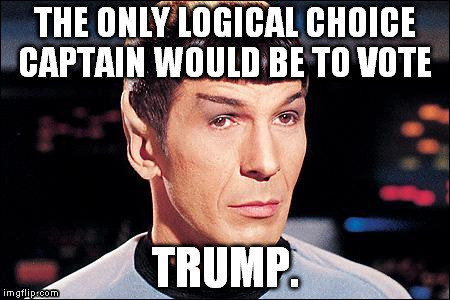 Condescending Spock |  THE ONLY LOGICAL CHOICE CAPTAIN WOULD BE TO VOTE; TRUMP. | image tagged in condescending spock,trump 2016,election 2016 | made w/ Imgflip meme maker