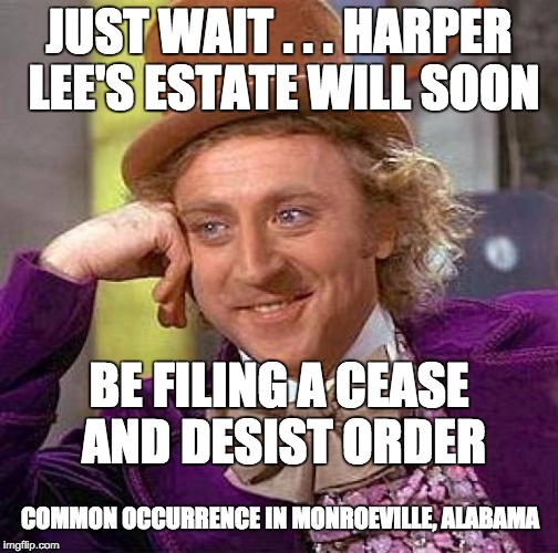 Creepy Condescending Wonka Meme | JUST WAIT . . . HARPER LEE'S ESTATE WILL SOON BE FILING A CEASE AND DESIST ORDER COMMON OCCURRENCE IN MONROEVILLE, ALABAMA | image tagged in memes,creepy condescending wonka | made w/ Imgflip meme maker