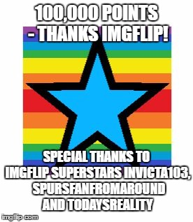100,000 POINTS - THANKS IMGFLIP! SPECIAL THANKS TO IMGFLIP SUPERSTARS INVICTA103, SPURSFANFROMAROUND AND TODAYSREALITY | image tagged in 100,000 points | made w/ Imgflip meme maker