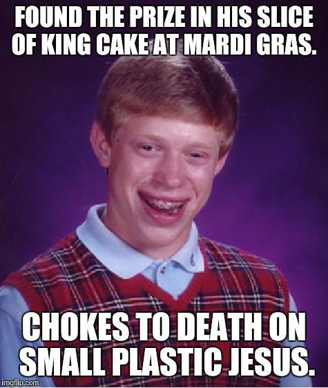 Bad luck, Brian. | FOUND THE PRIZE IN HIS SLICE OF KING CAKE AT MARDI GRAS. CHOKES TO DEATH ON SMALL PLASTIC JESUS. | image tagged in memes,bad luck brian,mardi gras | made w/ Imgflip meme maker