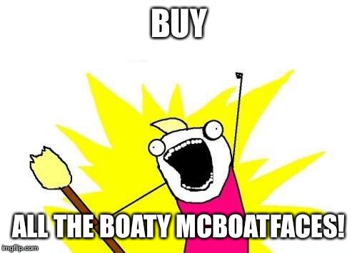 X All The Y Meme | BUY ALL THE BOATY MCBOATFACES! | image tagged in memes,x all the y | made w/ Imgflip meme maker