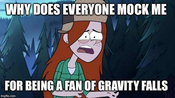 They just don't get it  | WHY DOES EVERYONE MOCK ME FOR BEING A FAN OF GRAVITY FALLS | image tagged in confused wendy,gravity falls | made w/ Imgflip meme maker