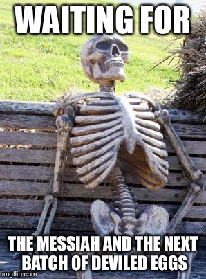 Waiting Skeleton Meme | WAITING FOR THE MESSIAH AND THE NEXT BATCH OF DEVILED EGGS | image tagged in memes,waiting skeleton | made w/ Imgflip meme maker