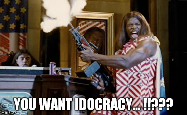 YOU WANT IDOCRACY... !!??? | made w/ Imgflip meme maker