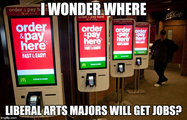 With the push for higher and higher minimum wages | I WONDER WHERE LIBERAL ARTS MAJORS WILL GET JOBS? | image tagged in fast food,minimum wage | made w/ Imgflip meme maker