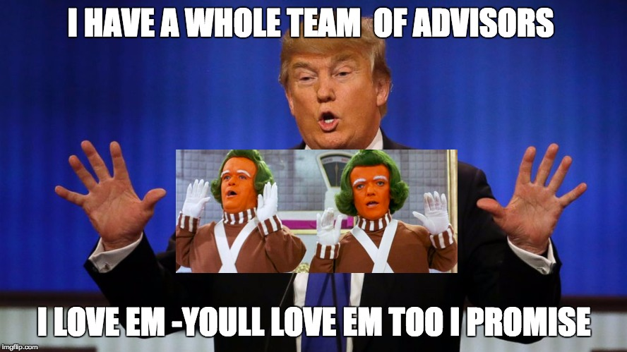 I HAVE A WHOLE TEAM  OF ADVISORS; I LOVE EM -YOULL LOVE EM TOO I PROMISE | image tagged in donald trump,oompa loompa | made w/ Imgflip meme maker