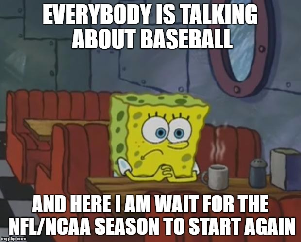 Spongebob Waiting |  EVERYBODY IS TALKING ABOUT BASEBALL; AND HERE I AM WAIT FOR THE NFL/NCAA SEASON TO START AGAIN | image tagged in spongebob waiting | made w/ Imgflip meme maker