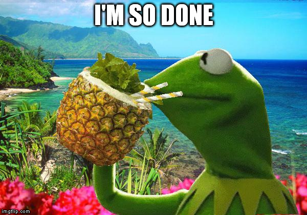 vacation kermit | I'M SO DONE | image tagged in vacation kermit | made w/ Imgflip meme maker