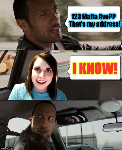 The Rock Driving | 123 Malta Ave??  That's my address! I KNOW! | image tagged in the rock driving - overly attached girlfriend,memes,the rock driving,overly attached girlfriend | made w/ Imgflip meme maker