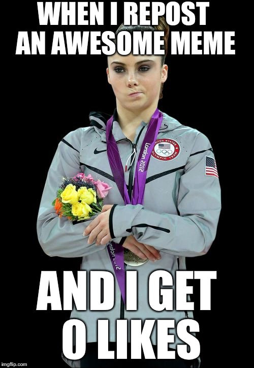 Damn, I thought I had it made... | WHEN I REPOST AN AWESOME MEME AND I GET 0 LIKES | image tagged in memes,mckayla maroney not impressed2 | made w/ Imgflip meme maker